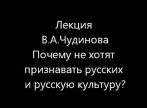 Лекция В.А. Чудинова. Почему не хотят признавать русских и русскую культуру?