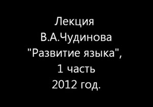 """Лекция В.А. Чудинова """"Развитие языка"""". 1 часть. 2012 год"""